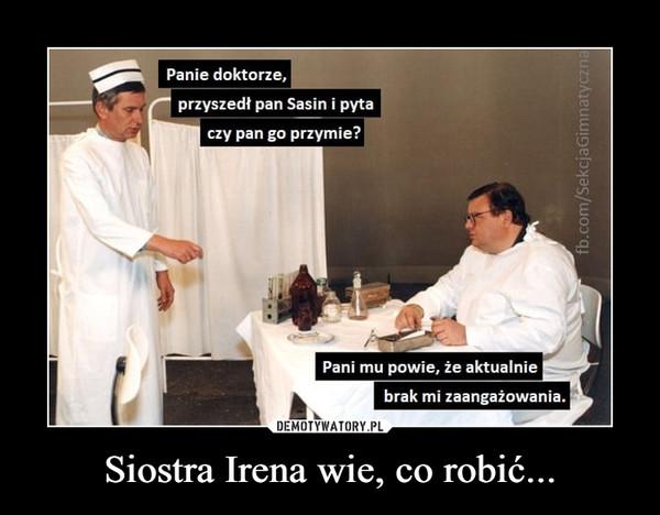 Siostra Irena wie, co robić... –  Panie doktorze.przyszedł pan Sasin i pytaczy pan go przymie?Pani mu powie, że aktualniebrak mi zaangażowania.