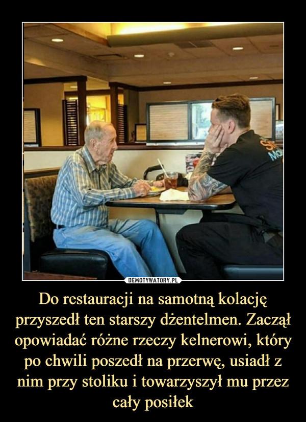Do restauracji na samotną kolację przyszedł ten starszy dżentelmen. Zaczął opowiadać różne rzeczy kelnerowi, który po chwili poszedł na przerwę, usiadł z nim przy stoliku i towarzyszył mu przez cały posiłek –