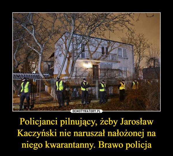 Policjanci pilnujący, żeby Jarosław Kaczyński nie naruszał nałożonej na niego kwarantanny. Brawo policja –