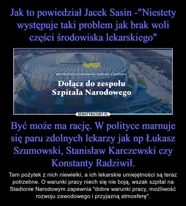 """Być może ma rację. W polityce marnuje się paru zdolnych lekarzy jak np Łukasz Szumowski, Stanisław Karczewski czy Konstanty Radziwił. – Tam pożytek z nich niewielki, a ich lekarskie umiejętności są teraz potrzebne. O warunki pracy niech się nie boją, wszak szpital na Stadionie Narodowym zapewnia """"dobre warunki pracy, możliwość rozwoju zawodowego i przyjazną atmosferę""""."""