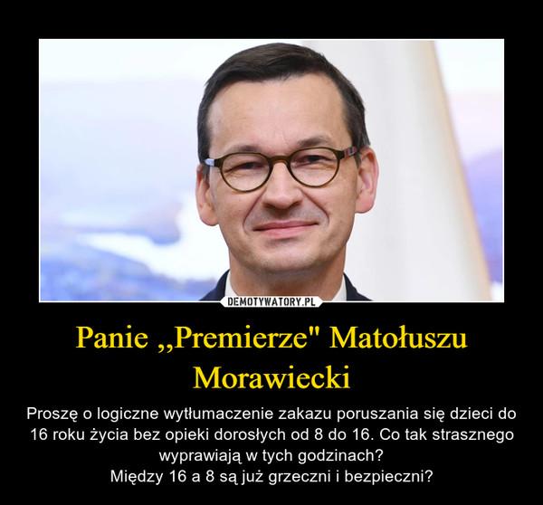 """Panie ,,Premierze"""" Matołuszu Morawiecki – Proszę o logiczne wytłumaczenie zakazu poruszania się dzieci do 16 roku życia bez opieki dorosłych od 8 do 16. Co tak strasznego wyprawiają w tych godzinach?Między 16 a 8 są już grzeczni i bezpieczni?"""
