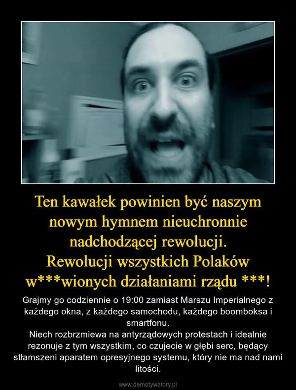 Ten kawałek powinien być naszym nowym hymnem nieuchronnie nadchodzącej rewolucji.Rewolucji wszystkich Polaków w***wionych działaniami rządu ***! – Grajmy go codziennie o 19:00 zamiast Marszu Imperialnego z każdego okna, z każdego samochodu, każdego boomboksa i smartfonu.Niech rozbrzmiewa na antyrządowych protestach i idealnie rezonuje z tym wszystkim, co czujecie w głębi serc, będący stłamszeni aparatem opresyjnego systemu, który nie ma nad nami litości.