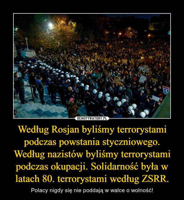 Według Rosjan byliśmy terrorystami podczas powstania styczniowego. Według nazistów byliśmy terrorystami podczas okupacji. Solidarność była w latach 80. terrorystami według ZSRR. – Polacy nigdy się nie poddają w walce o wolność!
