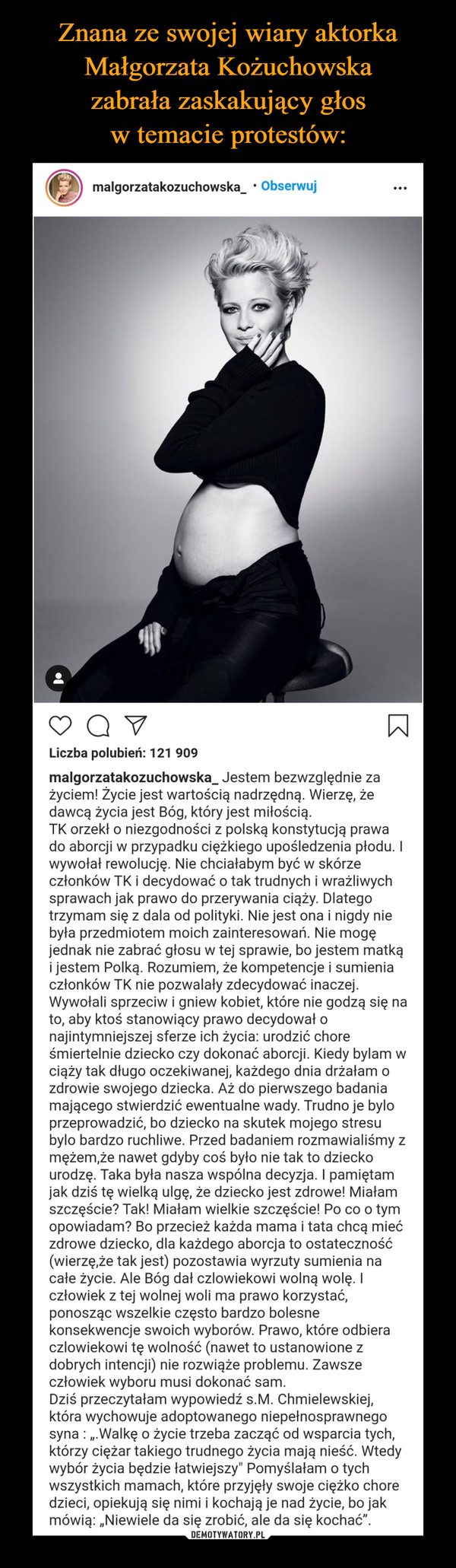 –  Znana ze swojej wiary aktorkaMałgorzata Kożuchowska zabrałazaskakujący głos w temacieprotestów:malgorzatakozuchowska_ • ObserwujLiczba polubień: 121 909malgorzatakozuchowska_ Jestem bezwzględnie zażyciem! Życie jest wartością nadrzędną. Wierzę, żedawcą życia jest Bóg, który jest miłością.TK orzekł o niezgodności z polską konstytucją prawado aborcji w przypadku ciężkiego upośledzenia płodu. Iwywołał rewolucję. Nie chciałabym być w skórzeczłonków TK i decydować o tak trudnych i wrażliwychsprawach jak prawo do przerywania ciąży. Dlategotrzymam się z dala od polityki. Nie jest ona i nigdy niebyła przedmiotem moich zainteresowań. Nie mogęjednak nie zabrać głosu w tej sprawie, bo jestem matkąi jestem Polką. Rozumiem, że kompetencje i sumieniaczłonków TK nie pozwalały zdecydować inaczej.Wywołali sprzeciw i gniew kobiet, które nie godzą się nato, aby ktoś stanowiący prawo decydował onajintymniejszej sferze ich życia: urodzić choreśmiertelnie dziecko czy dokonać aborcji. Kiedy bylam wciąży tak długo oczekiwanej, każdego dnia drżałam ozdrowie swojego dziecka. Aż do pierwszego badaniamającego stwierdzić ewentualne wady. Trudno je byloprzeprowadzić, bo dziecko na skutek mojego stresubylo bardzo ruchliwe. Przed badaniem rozmawialiśmy zmężem,że nawet gdyby coś było nie tak to dzieckourodzę. Taka była nasza wspólna decyzja. I pamiętamjak dziś tę wielką ulgę, że dziecko jest zdrowe! Miałamszczęście? Tak! Miałam wielkie szczęście! Po co o tymopowiadam? Bo przecież każda mama i tata chcą miećzdrowe dziecko, dla każdego aborcja to ostateczność(wierzę,że tak jest) pozostawia wyrzuty sumienia nacałe życie. Ale Bóg dał czlowiekowi wolną wolę. Iczłowiek z tej wolnej woli ma prawo korzystać,ponosząc wszelkie często bardzo bolesnekonsekwencje swoich wyborów. Prawo, które odbieraczlowiekowi tę wolność (nawet to ustanowione zdobrych intencji) nie rozwiąże problemu. Zawszeczłowiek wyboru musi dokonać sam.Dziś przeczytałam wypowiedź s.M. Chmielewskiej,która wychowuje adoptowanego niepełnospr