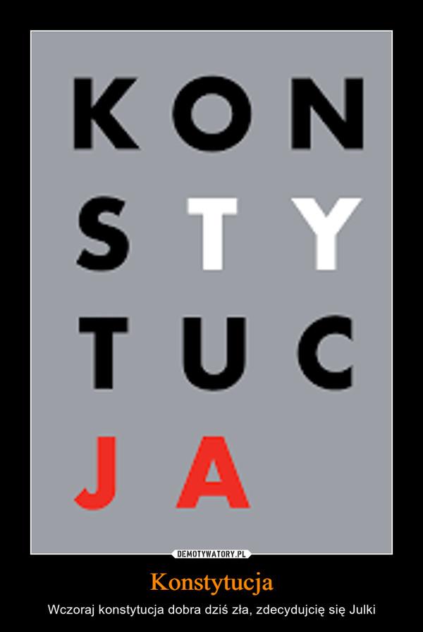 Konstytucja – Wczoraj konstytucja dobra dziś zła, zdecydujcię się Julki