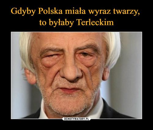 Gdyby Polska miała wyraz twarzy,  to byłaby Terleckim