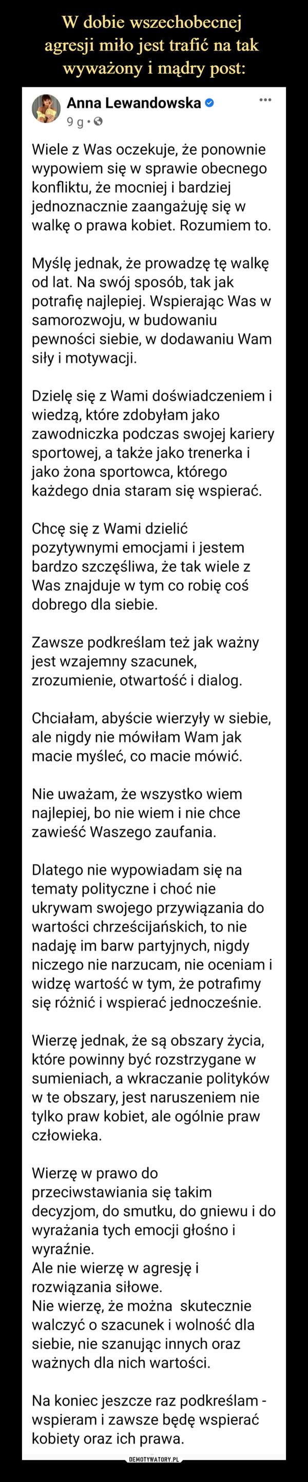 –  Anna Lewandowska o•..9 g•OWiele z Was oczekuje, że ponowniewypowiem się w sprawie obecnegokonfliktu, że mocniej i bardziejjednoznacznie zaangażuję się wwalkę o prawa kobiet. Rozumiem to.Myślę jednak, że prowadzę tę walkęod lat. Na swój sposób, tak jakpotrafię najlepiej. Wspierając Was wsamorozwoju, w budowaniupewności siebie, w dodawaniu Wamsiły i motywacji.Dzielę się z Wami doświadczeniem iwiedzą, które zdobyłam jakozawodniczka podczas swojej karierysportowej, a także jako trenerka ijako żona sportowca, któregokażdego dnia staram się wspierać.Chcę się z Wami dzielićpozytywnymi emocjami i jestembardzo szczęśliwa, że tak wiele zWas znajduje w tym co robię cośdobrego dla siebie.Zawsze podkreślam też jak ważnyjest wzajemny szacunek,zrozumienie, otwartość i dialog.Chciałam, abyście wierzyły w siebie,ale nigdy nie mówiłam Wam jakmacie myśleć, co macie mówić.Nie uważam, że wszystko wiemnajlepiej, bo nie wiem i nie chcezawieść Waszego zaufania.Dlatego nie wypowiadam się natematy polityczne i choć nieukrywam swojego przywiązania dowartości chrześcijańskich, to nienadaję im barw partyjnych, nigdyniczego nie narzucam, nie oceniam iwidzę wartość w tym, że potrafımysię różnić i wspierać jednocześnie.Wierzę jednak, że są obszary życia,które powinny być rozstrzygane wsumieniach, a wkraczanie politykóww te obszary, jest naruszeniem nietylko praw kobiet, ale ogólnie prawczłowieka.Wierzę w prawo doprzeciwstawiania się takimdecyzjom, do smutku, do gniewu i dowyrażania tych emocji głośno iwyraźnie.Ale nie wierzę w agresję irozwiązania siłowe.Nie wierzę, że można skuteczniewalczyć o szacunek i wolność dlasiebie, nie szanując innych orazważnych dla nich wartości.Na koniec jeszcze raz podkreślam -wspieram i zawsze będę wspieraćkobiety oraz ich prawa.