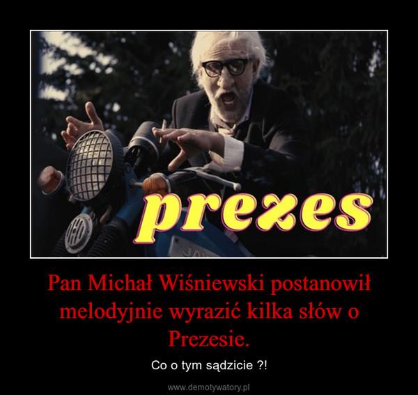 Pan Michał Wiśniewski postanowił melodyjnie wyrazić kilka słów o Prezesie. – Co o tym sądzicie ?!