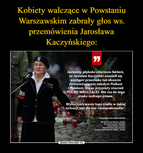 """–  Jesteśmy głęboko oburzone faktem,że Jarosław Kaczyński ośmielił sięwystąpić przeciwko tak słuszniedemonstrującym młodym Polkomi Polakom, mając przypięty znaczekPOLSKI WALCZĄCEJ. Nie ma do tegoznaku żadnego prawa.Wykorzystywanie tego znaku w takiejsytuacji jest dla nas niedopuszczalne"""".POWSTANCZYNIE WARSZAWSKIE:Wanda Traczyk-Stawska """"Pączek""""Anna Jakubowska """"Paulinka""""Hanna Stadnik """"Pętelka""""Anna Trzeciakowska """"Grodzka""""Krystyna Zachwatowicz-Wajda """" Czyżyk"""""""
