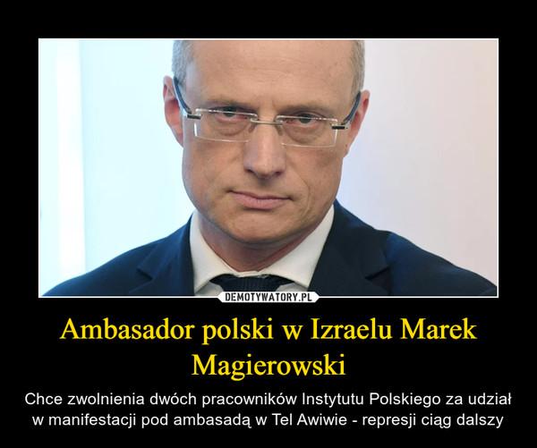 Ambasador polski w Izraelu Marek Magierowski – Chce zwolnienia dwóch pracowników Instytutu Polskiego za udział w manifestacji pod ambasadą w Tel Awiwie - represji ciąg dalszy