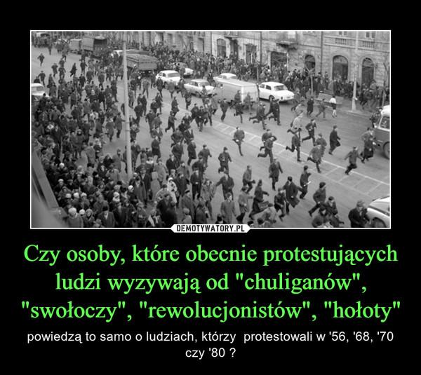"""Czy osoby, które obecnie protestujących ludzi wyzywają od """"chuliganów"""", """"swołoczy"""", """"rewolucjonistów"""", """"hołoty"""" – powiedzą to samo o ludziach, którzy  protestowali w '56, '68, '70 czy '80 ?"""