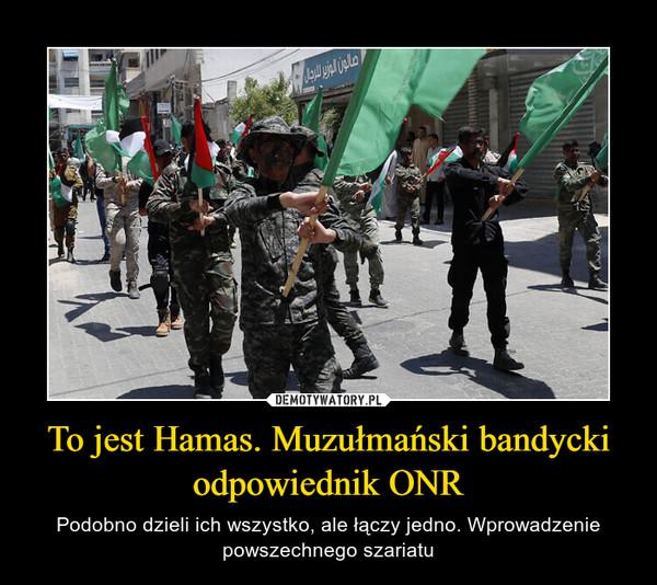 To jest Hamas. Muzułmański bandycki odpowiednik ONR – Podobno dzieli ich wszystko, ale łączy jedno. Wprowadzenie powszechnego szariatu