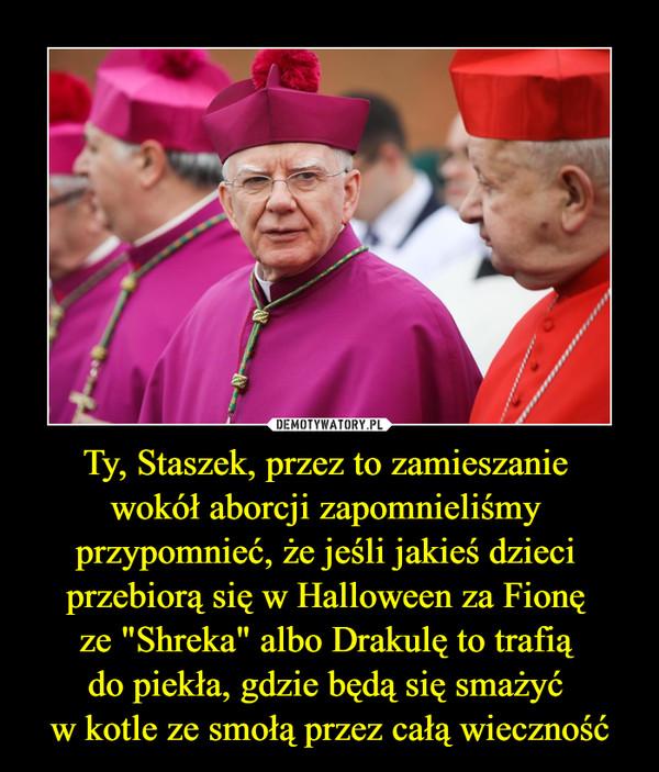 """Ty, Staszek, przez to zamieszanie wokół aborcji zapomnieliśmy przypomnieć, że jeśli jakieś dzieci przebiorą się w Halloween za Fionę ze """"Shreka"""" albo Drakulę to trafią do piekła, gdzie będą się smażyć w kotle ze smołą przez całą wieczność –"""