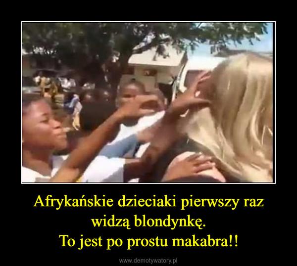 Afrykańskie dzieciaki pierwszy raz widzą blondynkę.To jest po prostu makabra!! –