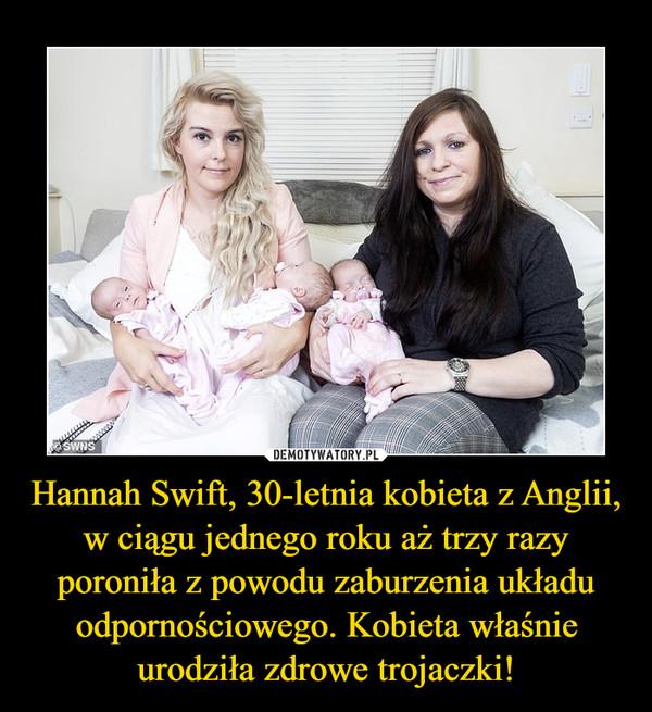 Hannah Swift, 30-letnia kobieta z Anglii, w ciągu jednego roku aż trzy razy poroniła z powodu zaburzenia układu odpornościowego. Kobieta właśnie urodziła zdrowe trojaczki! –