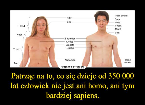 Patrząc na to, co się dzieje od 350 000 lat człowiek nie jest ani homo, ani tym bardziej sapiens. –