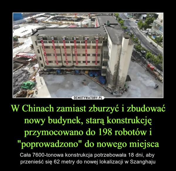 """W Chinach zamiast zburzyć i zbudować nowy budynek, starą konstrukcję przymocowano do 198 robotów i """"poprowadzono"""" do nowego miejsca – Cała 7600-tonowa konstrukcja potrzebowała 18 dni, aby przenieść się 62 metry do nowej lokalizacji w Szanghaju"""