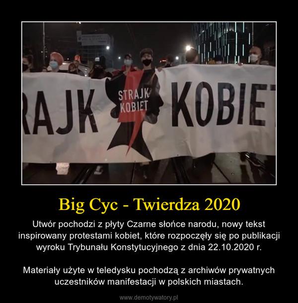 Big Cyc - Twierdza 2020 – Utwór pochodzi z płyty Czarne słońce narodu, nowy tekst inspirowany protestami kobiet, które rozpoczęły się po publikacji wyroku Trybunału Konstytucyjnego z dnia 22.10.2020 r.Materiały użyte w teledysku pochodzą z archiwów prywatnych uczestników manifestacji w polskich miastach.