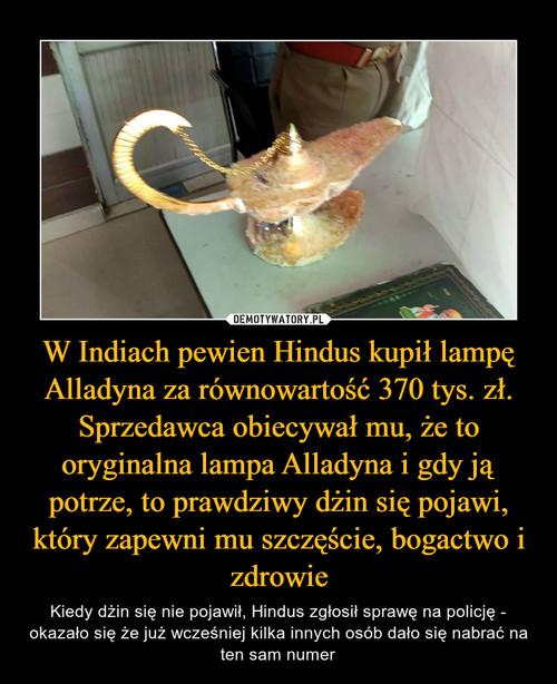 W Indiach pewien Hindus kupił lampę Alladyna za równowartość 370 tys. zł. Sprzedawca obiecywał mu, że to oryginalna lampa Alladyna i gdy ją potrze, to prawdziwy dżin się pojawi, który zapewni mu szczęście, bogactwo i zdrowie