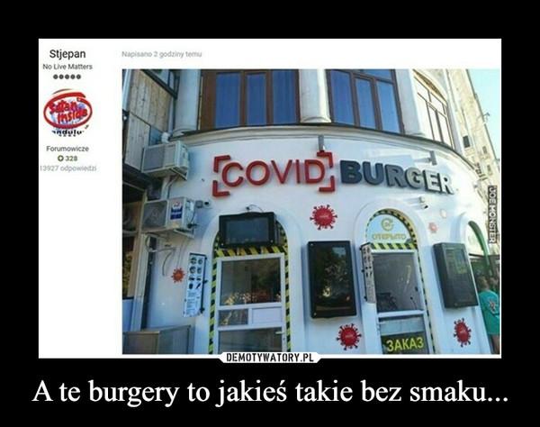 A te burgery to jakieś takie bez smaku... –  covid burger