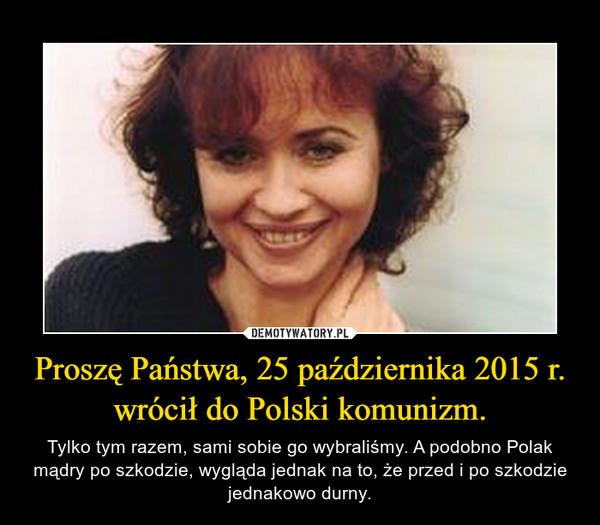 Proszę Państwa, 25 października 2015 r. wrócił do Polski komunizm. – Tylko tym razem, sami sobie go wybraliśmy. A podobno Polak mądry po szkodzie, wygląda jednak na to, że przed i po szkodzie jednakowo durny.