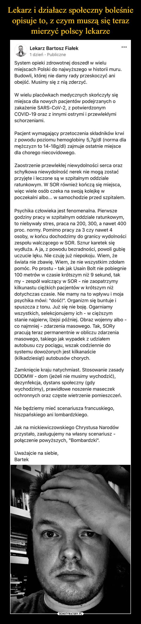 """–  Lekarz Bartosz Fiałek...1 dzień · PubliczneSystem opieki zdrowotnej doszedł w wielumiejscach Polski do najwyższego w historii muru.Budowli, której nie damy rady przeskoczyć aniobejść. Musimy się z nią zderzyć.W wielu placówkach medycznych skończyły sięmiejsca dla nowych pacjentów podejrzanych ozakażenie SARS-COV-2, z potwierdzonymCOVID-19 oraz z innymi ostrymi i przewlekłymischorzeniami.Pacjent wymagający przetoczenia składników krwiz powodu poziomu hemoglobiny 5,7g/dl (norma dlamężczyzn to 14-18g/dl) zajmuje ostatnie miejscedla chorego niecovidowego.Zaostrzenie przewlekłej niewydolności serca orazschyłkowa niewydolność nerek nie mogą zostaćprzyjęte i leczone są w szpitalnym oddzialeratunkowym. W SOR również kończą się miejsca,więc wiele osób czeka na swoją kolejkę wpoczekalni albo... w samochodzie przed szpitalem.Psychika człowieka jest fenomenalna. Pierwszegodziny pracy w szpitalnym oddziale ratunkowym,to niebywały stres, praca na 200, 300, a nawet 400proc. normy. Pomimo pracy za 3 czy nawet 4osoby, w końcu dochodzimy do granicy wydolnościzespołu walczącego w SOR. Sznur karetek sięwydłuża. A ja, z powodu bezradności, powoli gubięuczucie lęku. Nie czuję już niepokoju. Wiem, żeświata nie zbawię. Wiem, że nie wszystkim zdołampomóc. Po prostu - tak jak Usain Bolt nie pobiegnie100 metrów w czasie krótszym niż 9 sekund, takmy - zespół walczący w SOR - nie zaopatrzymykilkunastu ciężkich pacjentów w krótszym niżdotychczas czasie. Nie mamy na to wpływu i mojapsychika mówi: """"dość!"""". Organizm się buntuje ispuszcza z tonu. Już się nie boję. Ogarniamywszystkich, selekcjonujemy ich - w cięższymstanie najpierw, Iżejsi później. Obraz wojenny albo -co najmniej - zdarzenia masowego. Tak, SORYpracują teraz permanentnie w obliczu zdarzeniamasowego, takiego jak wypadek z udziałemautobusu czy pociągu, wszak codziennie dosystemu dowożonych jest kilkanaście(kilkadziesiąt) autobusów chorych.Zamknięcie kraju natychmiast. Stosowanie zasadyDDDMW - dom (jeżeli nie musimy wychodzić),dezynfe"""