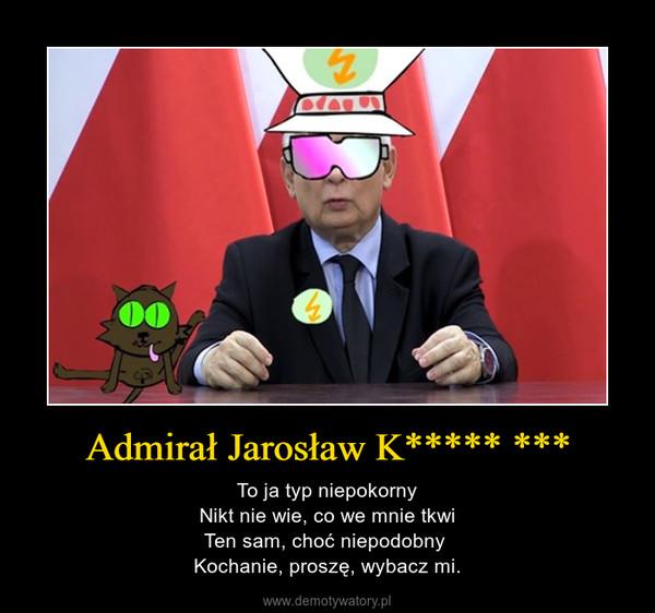 Admirał Jarosław K***** *** – To ja typ niepokornyNikt nie wie, co we mnie tkwiTen sam, choć niepodobny Kochanie, proszę, wybacz mi.