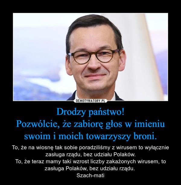 Drodzy państwo!Pozwólcie, że zabiorę głos w imieniu swoim i moich towarzyszy broni. – To, że na wiosnę tak sobie poradziliśmy z wirusem to wyłącznie zasługa rządu, bez udziału Polaków.To, że teraz mamy taki wzrost liczby zakażonych wirusem, to zasługa Polaków, bez udziału rządu. Szach-mati