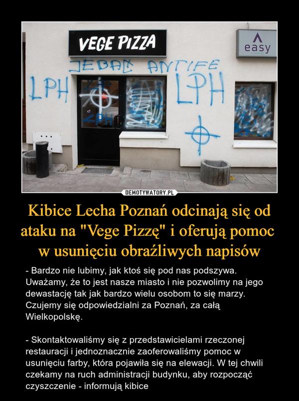 """Kibice Lecha Poznań odcinają się od ataku na """"Vege Pizzę"""" i oferują pomoc w usunięciu obraźliwych napisów – - Bardzo nie lubimy, jak ktoś się pod nas podszywa. Uważamy, że to jest nasze miasto i nie pozwolimy na jego dewastację tak jak bardzo wielu osobom to się marzy. Czujemy się odpowiedzialni za Poznań, za całą Wielkopolskę.- Skontaktowaliśmy się z przedstawicielami rzeczonej restauracji i jednoznacznie zaoferowaliśmy pomoc w usunięciu farby, która pojawiła się na elewacji. W tej chwili czekamy na ruch administracji budynku, aby rozpocząć czyszczenie - informują kibice"""