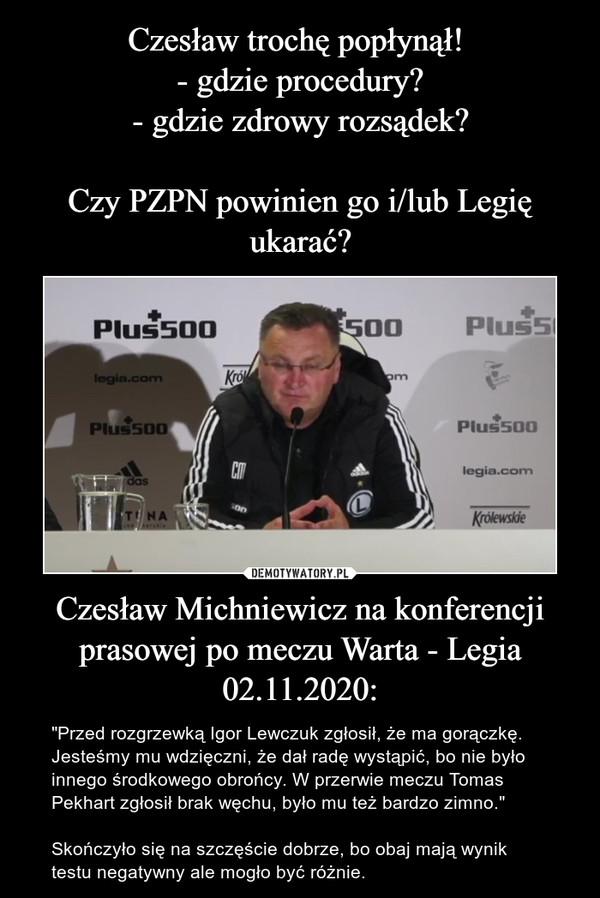 """Czesław Michniewicz na konferencji prasowej po meczu Warta - Legia 02.11.2020: – """"Przed rozgrzewką Igor Lewczuk zgłosił, że ma gorączkę. Jesteśmy mu wdzięczni, że dał radę wystąpić, bo nie było innego środkowego obrońcy. W przerwie meczu Tomas Pekhart zgłosił brak węchu, było mu też bardzo zimno.""""Skończyło się na szczęście dobrze, bo obaj mają wynik  testu negatywny ale mogło być różnie."""