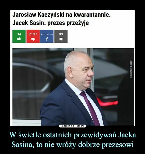 W świetle ostatnich przewidywań Jacka Sasina, to nie wróży dobrze prezesowi –  Jarosław Kaczyński na kwarantannie.Jacek Sasin: prezes przeżyje
