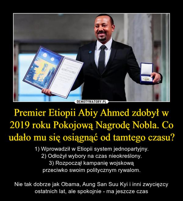 Premier Etiopii Abiy Ahmed zdobył w 2019 roku Pokojową Nagrodę Nobla. Co udało mu się osiągnąć od tamtego czasu? – 1) Wprowadził w Etiopii system jednopartyjny.2) Odłożył wybory na czas nieokreślony.3) Rozpoczął kampanię wojskowąprzeciwko swoim politycznym rywalom.Nie tak dobrze jak Obama, Aung San Suu Kyi i inni zwycięzcy ostatnich lat, ale spokojnie - ma jeszcze czas