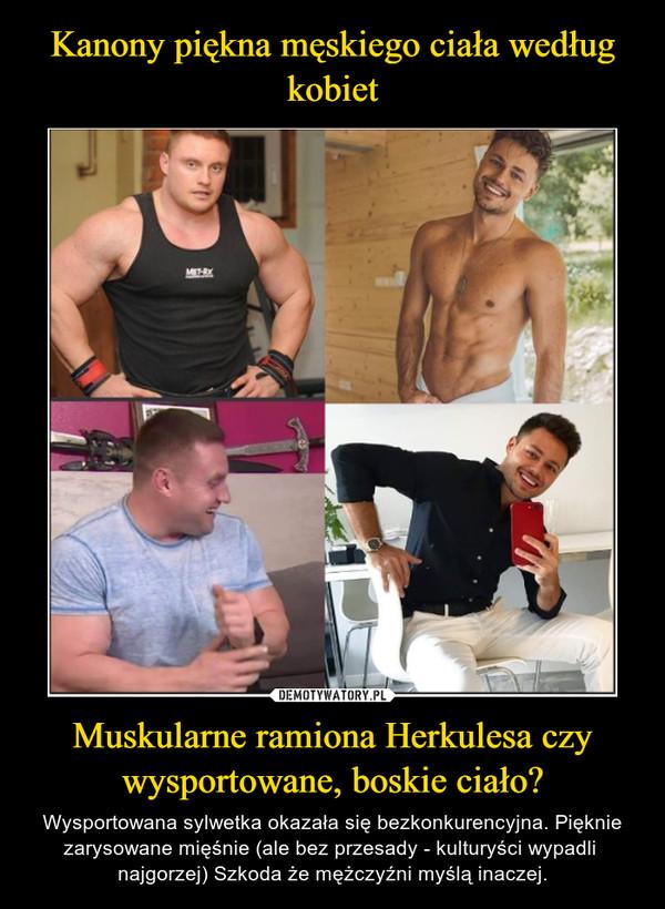 Muskularne ramiona Herkulesa czy wysportowane, boskie ciało? – Wysportowana sylwetka okazała się bezkonkurencyjna. Pięknie zarysowane mięśnie (ale bez przesady - kulturyści wypadli  najgorzej) Szkoda że mężczyźni myślą inaczej.