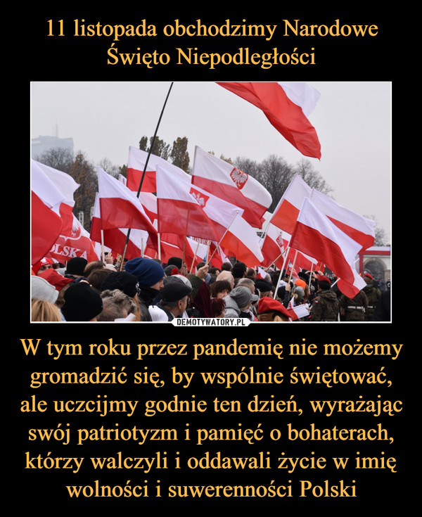 W tym roku przez pandemię nie możemy gromadzić się, by wspólnie świętować, ale uczcijmy godnie ten dzień, wyrażając swój patriotyzm i pamięć o bohaterach, którzy walczyli i oddawali życie w imię wolności i suwerenności Polski –