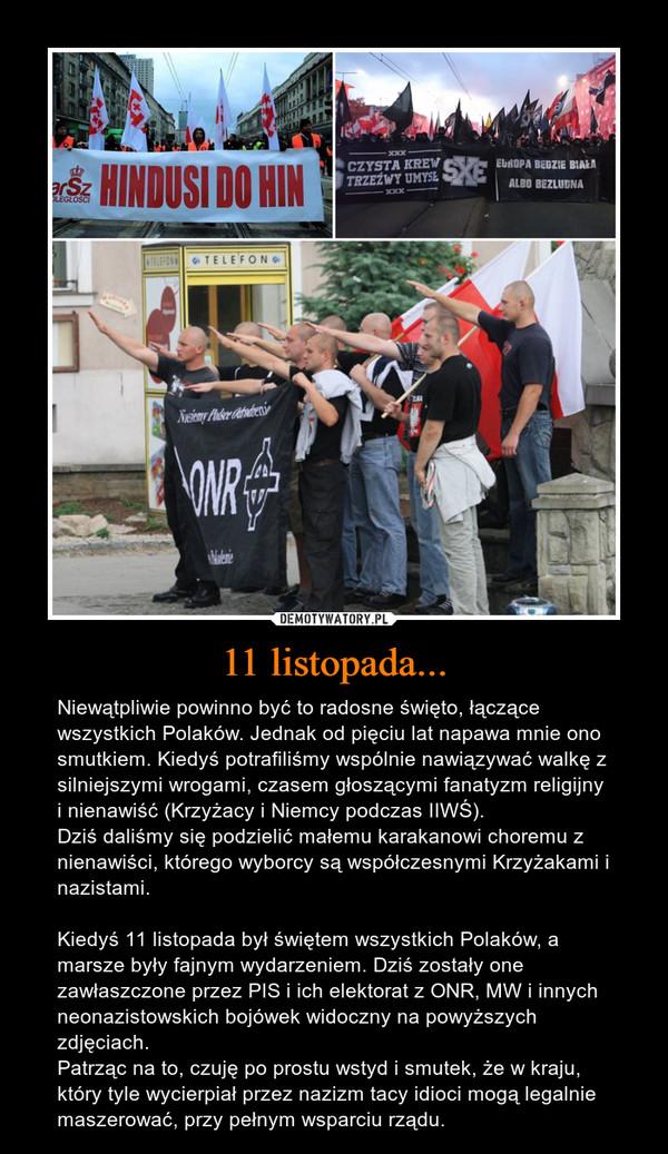 11 listopada... – Niewątpliwie powinno być to radosne święto, łączące wszystkich Polaków. Jednak od pięciu lat napawa mnie ono smutkiem. Kiedyś potrafiliśmy wspólnie nawiązywać walkę z silniejszymi wrogami, czasem głoszącymi fanatyzm religijny i nienawiść (Krzyżacy i Niemcy podczas IIWŚ). Dziś daliśmy się podzielić małemu karakanowi choremu z nienawiści, którego wyborcy są współczesnymi Krzyżakami i nazistami.Kiedyś 11 listopada był świętem wszystkich Polaków, a marsze były fajnym wydarzeniem. Dziś zostały one zawłaszczone przez PIS i ich elektorat z ONR, MW i innych neonazistowskich bojówek widoczny na powyższych zdjęciach.Patrząc na to, czuję po prostu wstyd i smutek, że w kraju, który tyle wycierpiał przez nazizm tacy idioci mogą legalnie maszerować, przy pełnym wsparciu rządu.