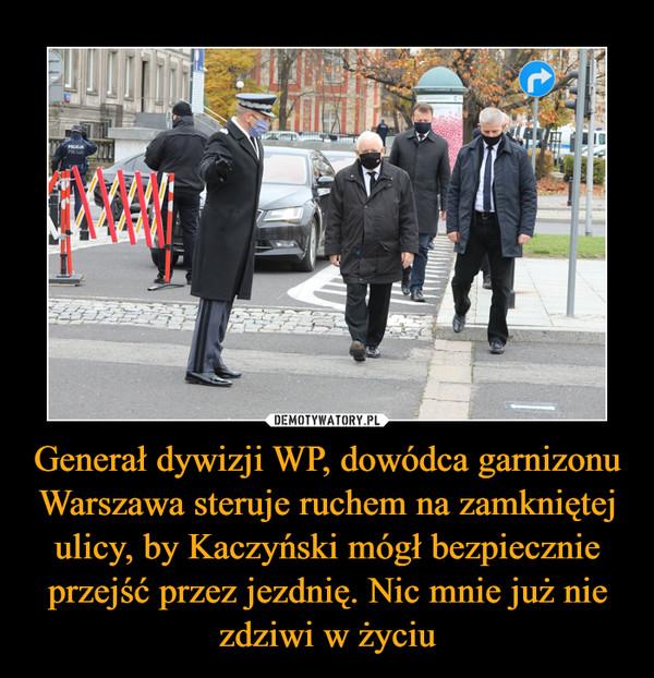 Generał dywizji WP, dowódca garnizonu Warszawa steruje ruchem na zamkniętej ulicy, by Kaczyński mógł bezpiecznie przejść przez jezdnię. Nic mnie już nie zdziwi w życiu –