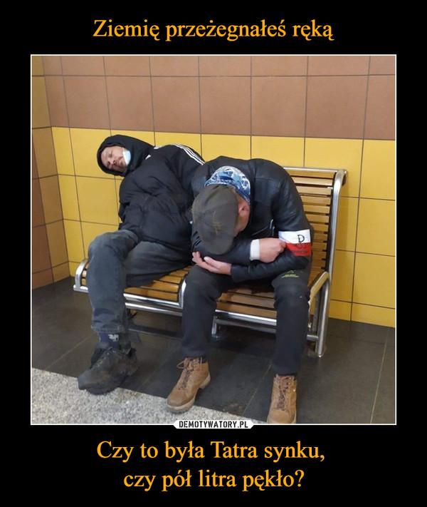 Czy to była Tatra synku, czy pół litra pękło? –