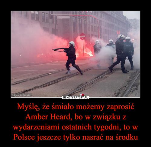 Myślę, że śmiało możemy zaprosić Amber Heard, bo w związku z wydarzeniami ostatnich tygodni, to w Polsce jeszcze tylko nasrać na środku