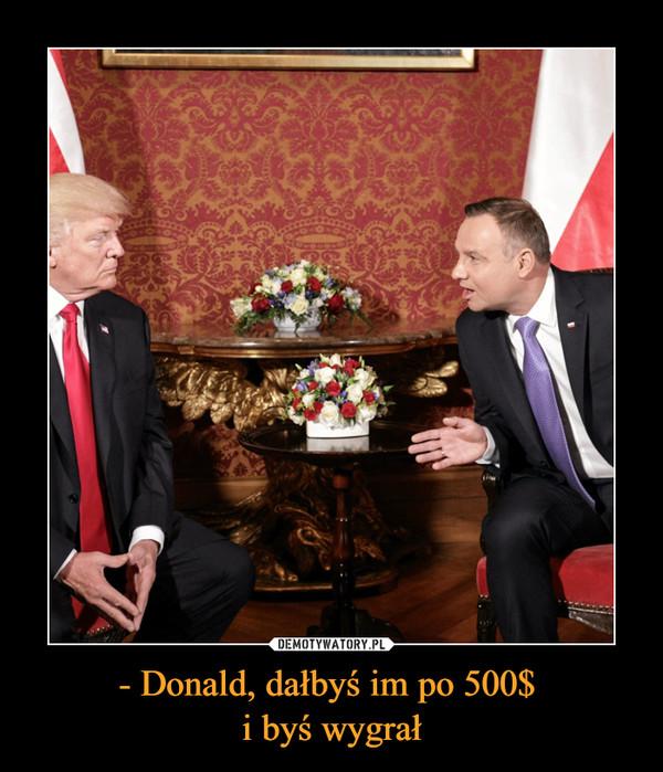- Donald, dałbyś im po 500$ i byś wygrał –