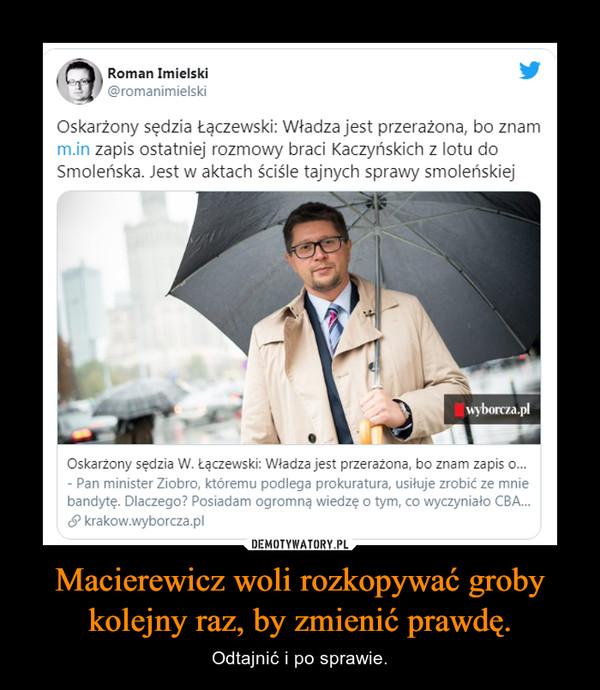 Macierewicz woli rozkopywać groby kolejny raz, by zmienić prawdę. – Odtajnić i po sprawie.