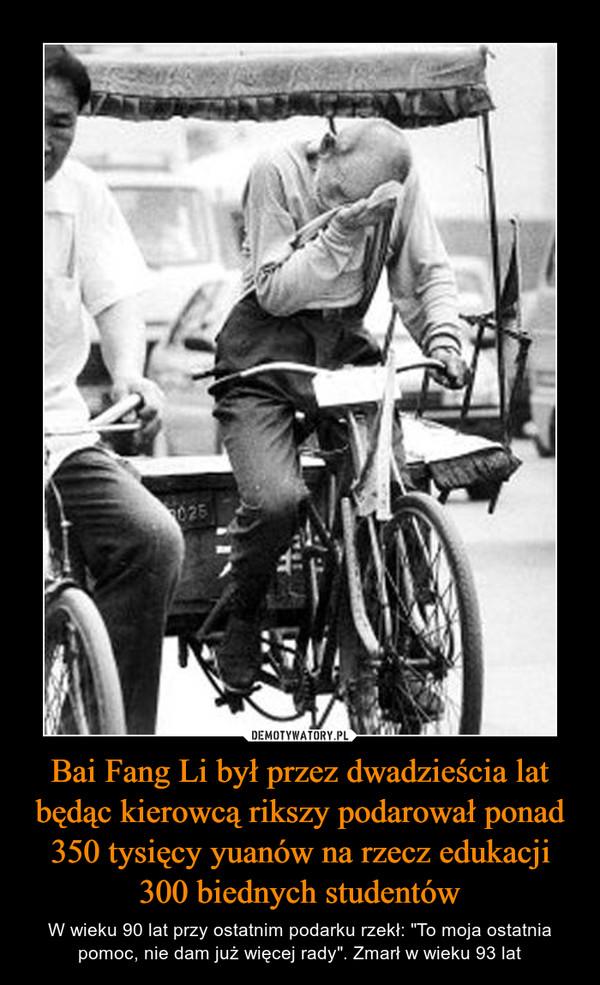 """Bai Fang Li był przez dwadzieścia lat będąc kierowcą rikszy podarował ponad 350 tysięcy yuanów na rzecz edukacji 300 biednych studentów – W wieku 90 lat przy ostatnim podarku rzekł: """"To moja ostatnia pomoc, nie dam już więcej rady"""". Zmarł w wieku 93 lat"""