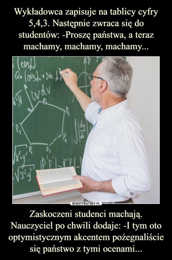 Zaskoczeni studenci machają. Nauczyciel po chwili dodaje: -I tym oto optymistycznym akcentem pożegnaliście się państwo z tymi ocenami... –