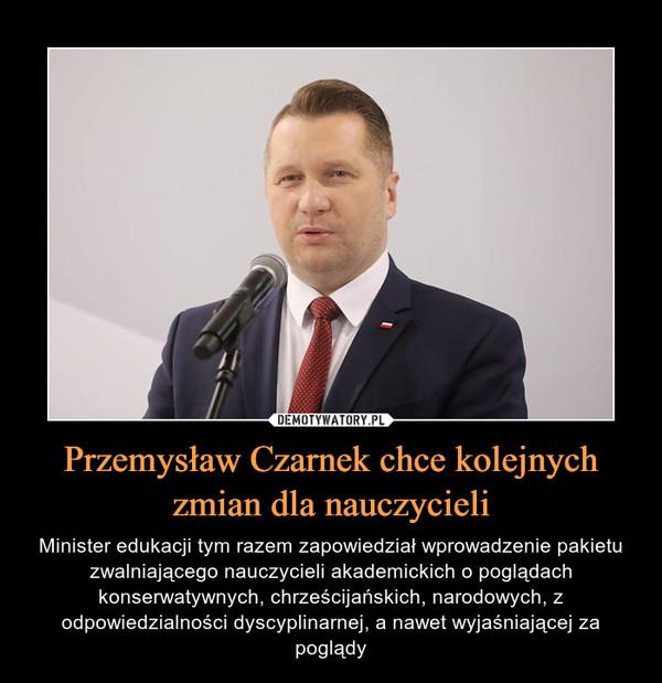 Przemysław Czarnek chce kolejnych zmian dla nauczycieli – Minister edukacji tym razem zapowiedział wprowadzenie pakietu zwalniającego nauczycieli akademickich o poglądach konserwatywnych, chrześcijańskich, narodowych, z odpowiedzialności dyscyplinarnej, a nawet wyjaśniającej za poglądy