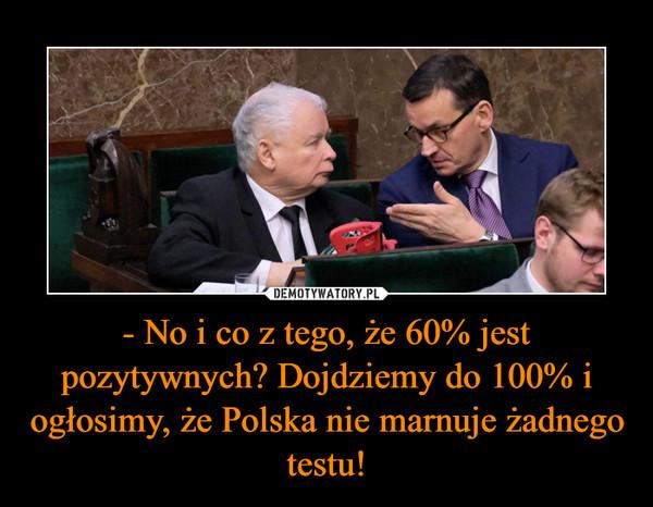 - No i co z tego, że 60% jest pozytywnych? Dojdziemy do 100% i ogłosimy, że Polska nie marnuje żadnego testu! –
