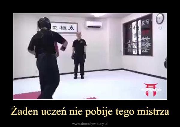 Żaden uczeń nie pobije tego mistrza –
