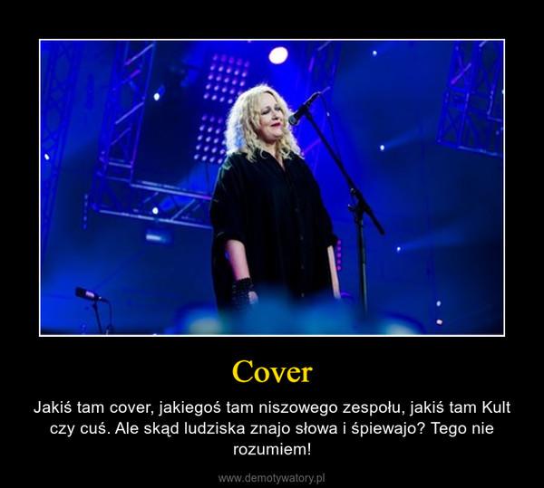 Cover – Jakiś tam cover, jakiegoś tam niszowego zespołu, jakiś tam Kult czy cuś. Ale skąd ludziska znajo słowa i śpiewajo? Tego nie rozumiem!