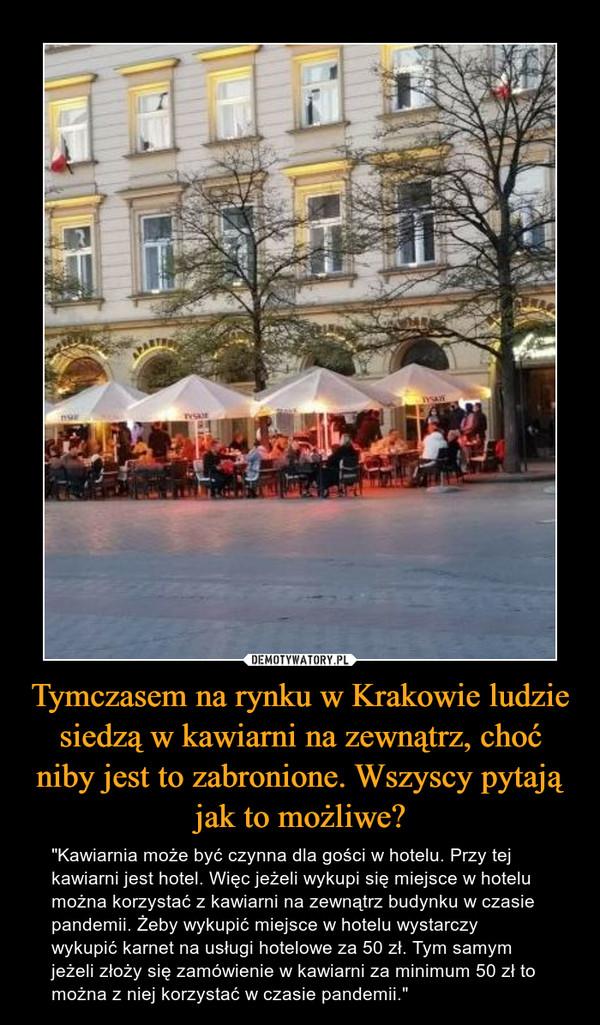 """Tymczasem na rynku w Krakowie ludzie siedzą w kawiarni na zewnątrz, choć niby jest to zabronione. Wszyscy pytają jak to możliwe? – """"Kawiarnia może być czynna dla gości w hotelu. Przy tej kawiarni jest hotel. Więc jeżeli wykupi się miejsce w hotelu można korzystać z kawiarni na zewnątrz budynku w czasie pandemii. Żeby wykupić miejsce w hotelu wystarczy wykupić karnet na usługi hotelowe za 50 zł. Tym samym jeżeli złoży się zamówienie w kawiarni za minimum 50 zł to można z niej korzystać w czasie pandemii."""""""