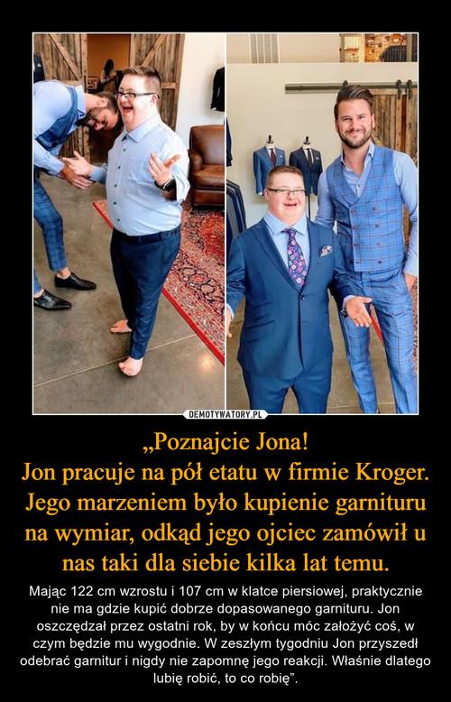 """""""Poznajcie Jona! Jon pracuje na pół etatu w firmie Kroger. Jego marzeniem było kupienie garnituru na wymiar, odkąd jego ojciec zamówił u nas taki dla siebie kilka lat temu."""