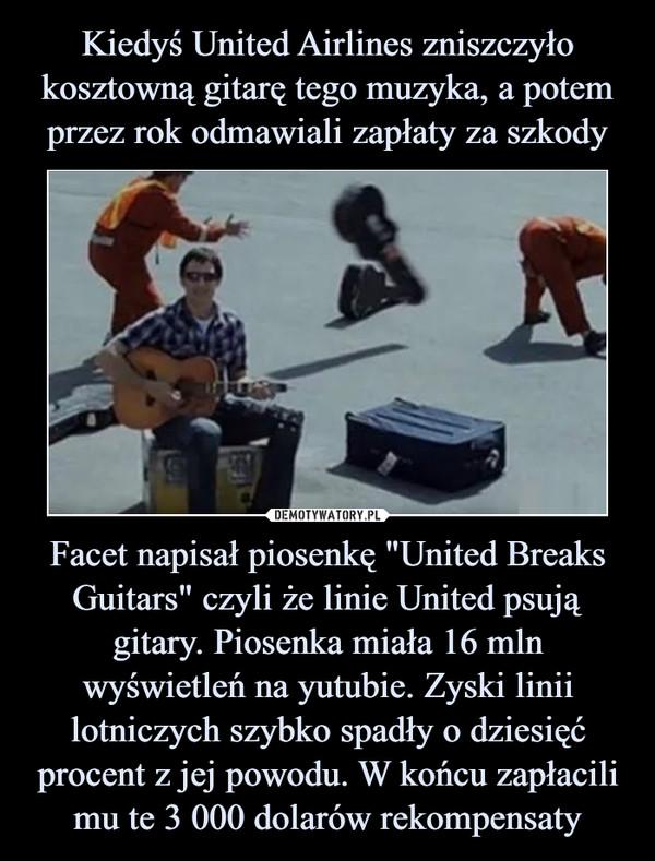 """Facet napisał piosenkę """"United Breaks Guitars"""" czyli że linie United psują gitary. Piosenka miała 16 mln wyświetleń na yutubie. Zyski linii lotniczych szybko spadły o dziesięć procent z jej powodu. W końcu zapłacili mu te 3 000 dolarów rekompensaty –"""