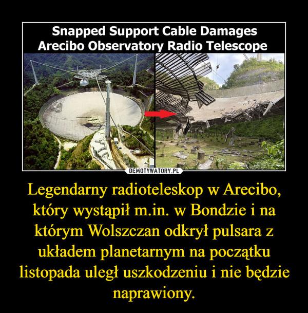 Legendarny radioteleskop w Arecibo, który wystąpił m.in. w Bondzie i na którym Wolszczan odkrył pulsara z układem planetarnym na początku listopada uległ uszkodzeniu i nie będzie naprawiony. –